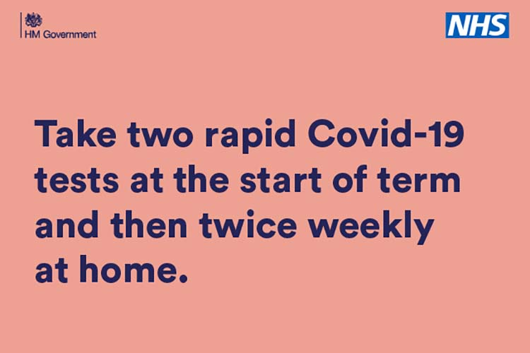 Take two rapid Covid-19 tests at the start of term and then twice weekly at home